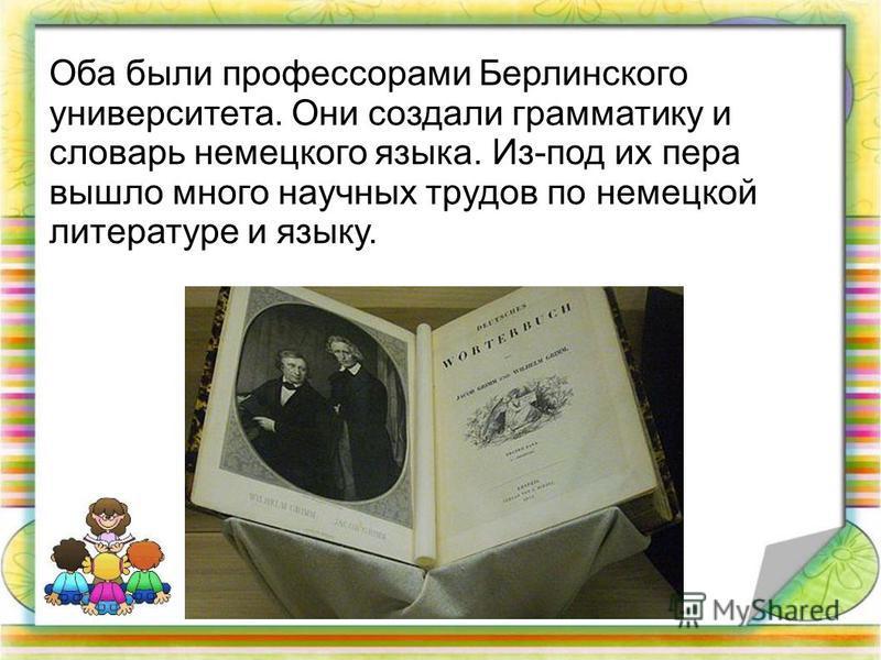 Оба были профессорами Берлинского университета. Они создали грамматику и словарь немецкого языка. Из-под их пера вышло много научных трудов по немецкой литературе и языку.