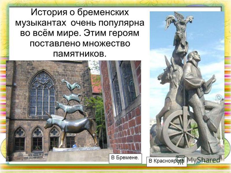 История о бременских музыкантах очень популярна во всём мире. Этим героям поставлено множество памятников. В Бремене. В Красноярске