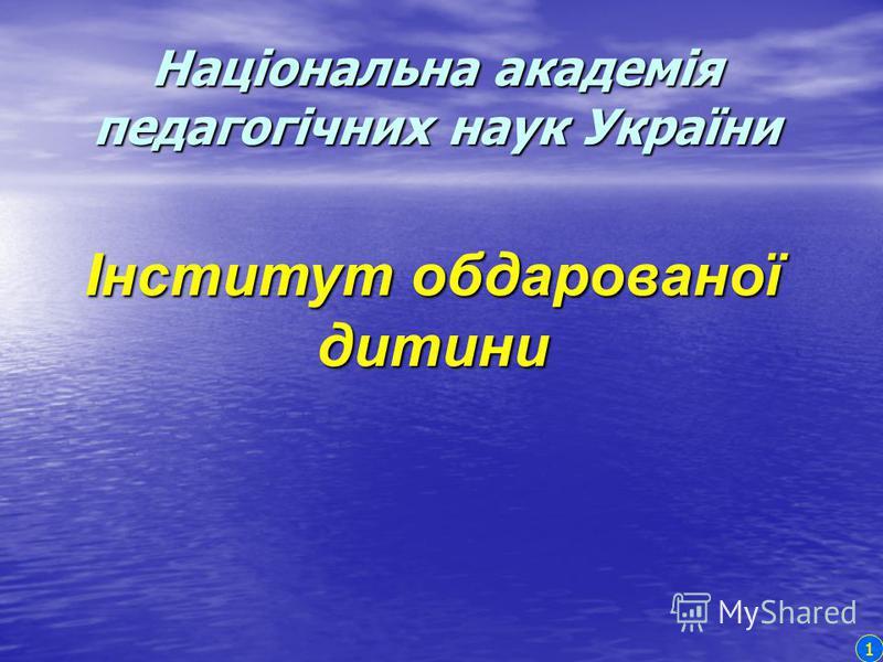 Інститут обдарованої дитини Національна академія педагогічних наук України 1