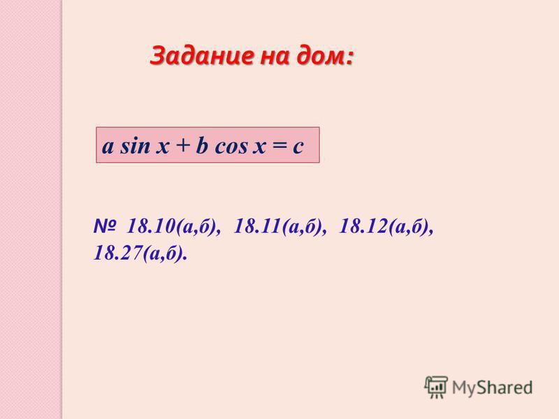 1 8.10(а,б), 18.11(а,б), 18.12(а,б), 18.27(а,б). a sin x + b cos x = c Задание на дом: