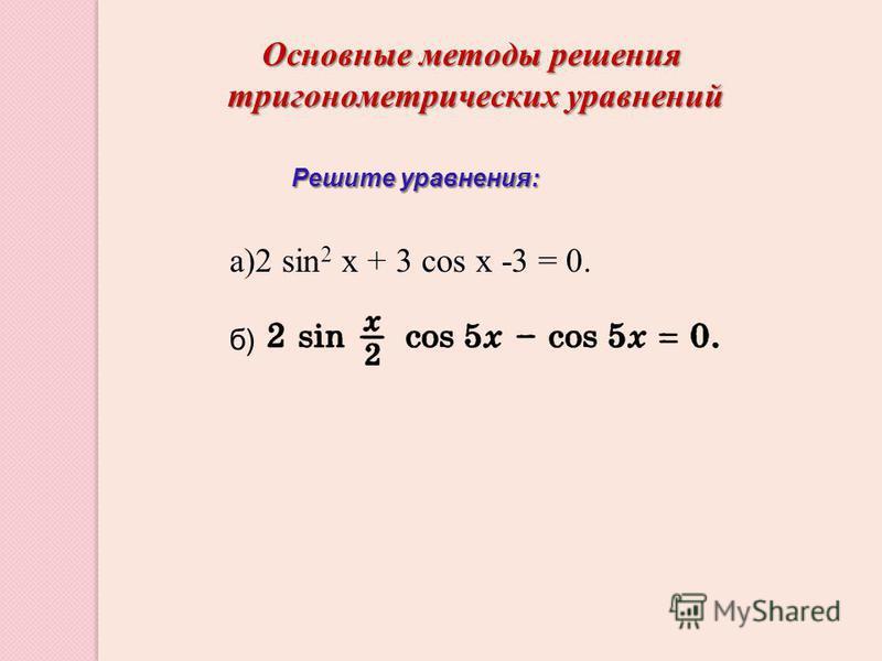Основные методы решения тригонометрических уравнений тригонометрических уравнений а)2 sin 2 х + 3 cos х -3 = 0. б) Решите уравнения: