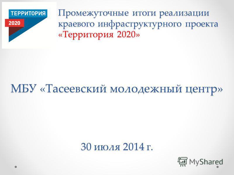 МБУ «Тасеевский молодежный центр» 30 июля 2014 г. Промежуточные итоги реализации краевого инфраструктурного проекта «Территория 2020»