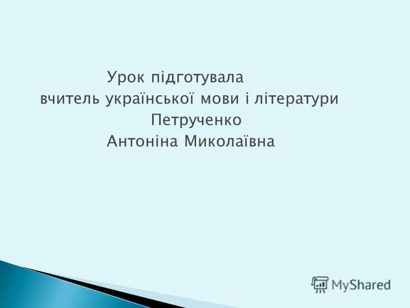 Урок підготувала вчитель української мови і літератури Петрученко Антоніна Миколаївна