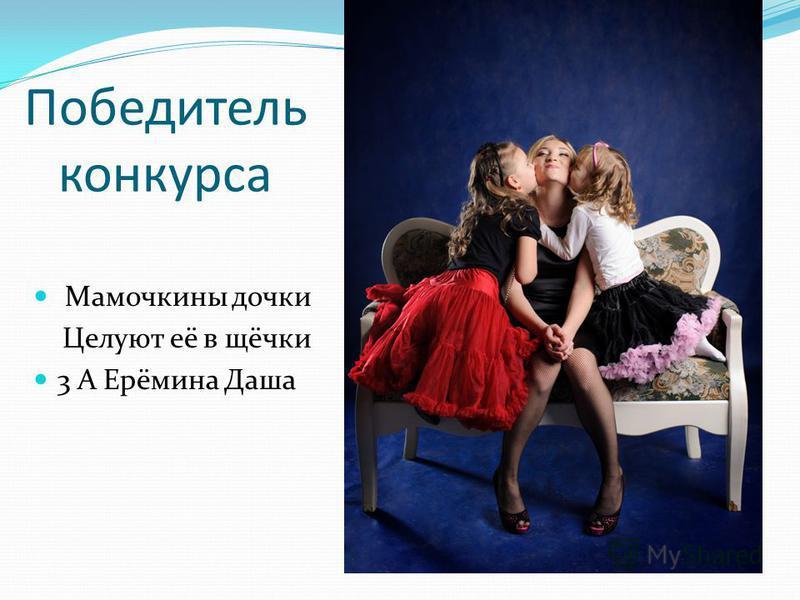 Победитель конкурса Мамочкины дочки Целуют её в щёчки 3 А Ерёмина Даша