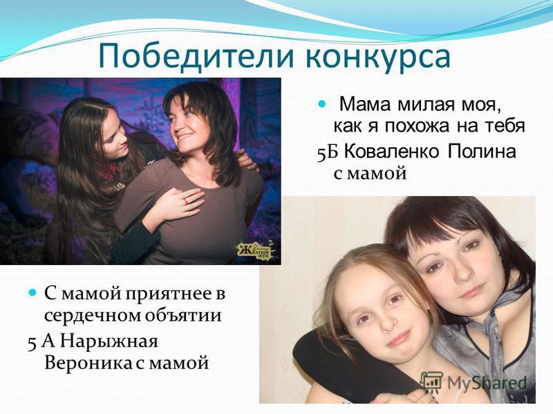 Победители конкурса С мамой приятнее в сердечном объятии 5 А Нарыжная Вероника с мамой Мама милая моя, как я похожа на тебя 5Б Коваленко Полина с мамой