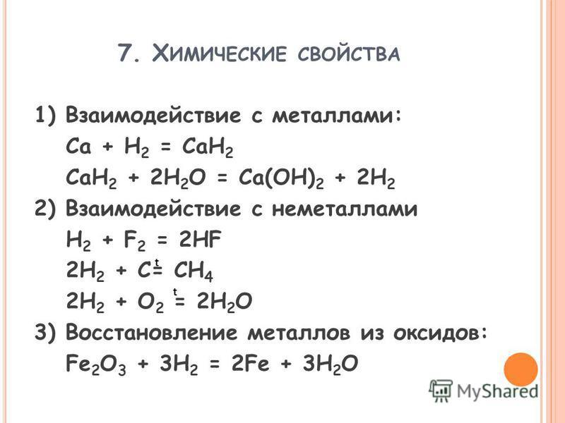 7. Х ИМИЧЕСКИЕ СВОЙСТВА 1) Взаимодействие с металлами: Ca + H 2 = CaH 2 CaH 2 + 2H 2 O = Ca(OH) 2 + 2H 2 2) Взаимодействие с неметаллами H 2 + F 2 = 2HF 2H 2 + C= CH 4 2H 2 + O 2 = 2H 2 O 3) Восстановление металлов из оксидов: Fe 2 O 3 + 3H 2 = 2Fe +