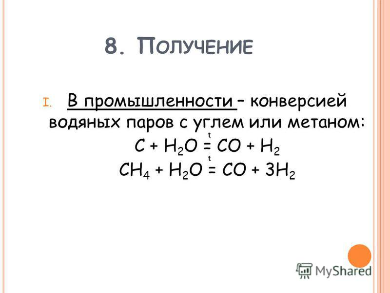 8. П ОЛУЧЕНИЕ I. В промышленности – конверсией водяных паров с углем или метаном: С + H 2 O = CO + H 2 CH 4 + H 2 O = CO + 3H 2 t t