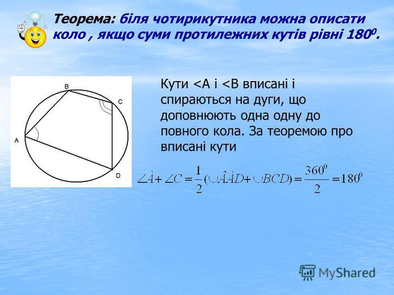 Теорема: біля чотирикутника можна описати коло, якщо суми протилежних кутів рівні 180 0. Кути <А і <В вписані і спираються на дуги, що доповнюють одна одну до повного кола. За теоремою про вписані кути