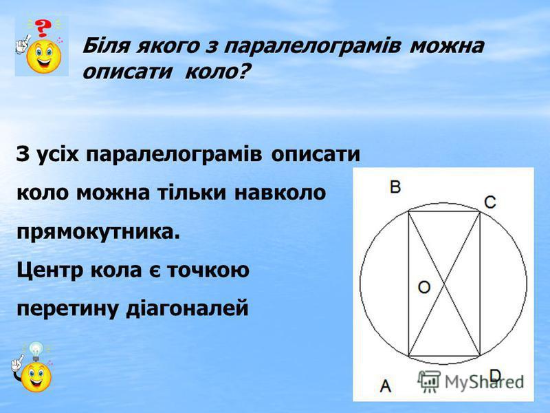 Біля якого з паралелограмів можна описати коло? З усіх паралелограмів описати коло можна тільки навколо прямокутника. Центр кола є точкою перетину діагоналей