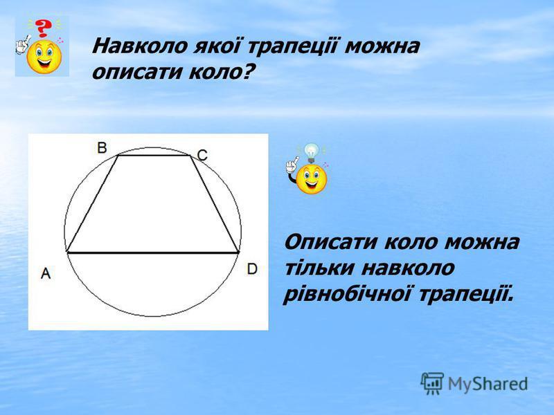 Навколо якої трапеції можна описати коло? Описати коло можна тільки навколо рівнобічної трапеції.