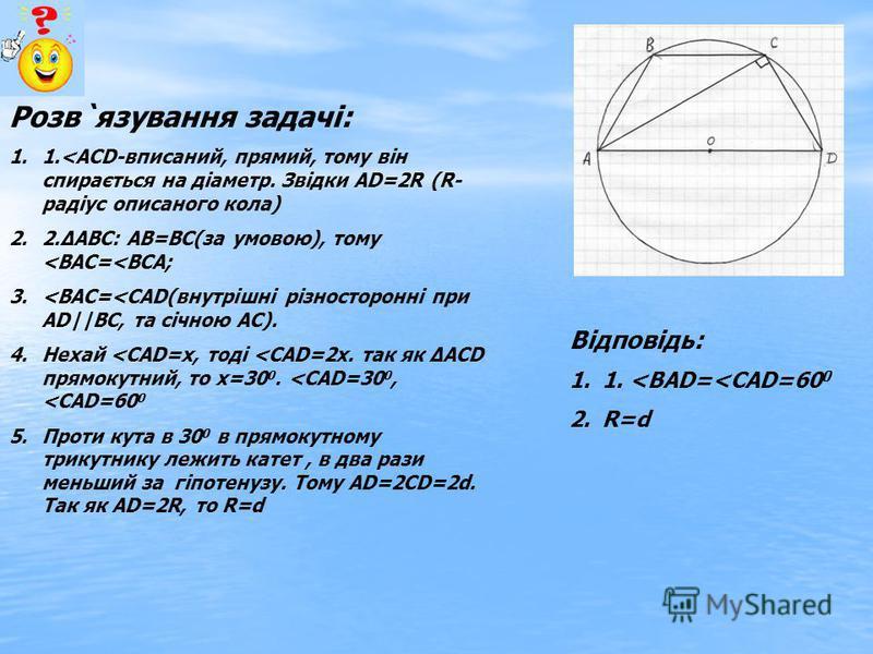 Розв`язування задачі: 1.1.<АСD-вписаний, прямий, тому він спирається на діаметр. Звідки АD=2R (R- радіус описаного кола) 2.2.АВС: АВ=ВС(за умовою), тому <ВАС=<ВСА; 3.<ВАС=<САD(внутрішні різносторонні при АD||ВС, та січною АС). 4.Нехай <САD=х, тоді <С