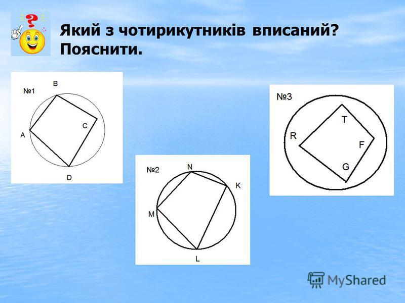 Який з чотирикутників вписаний? Пояснити.