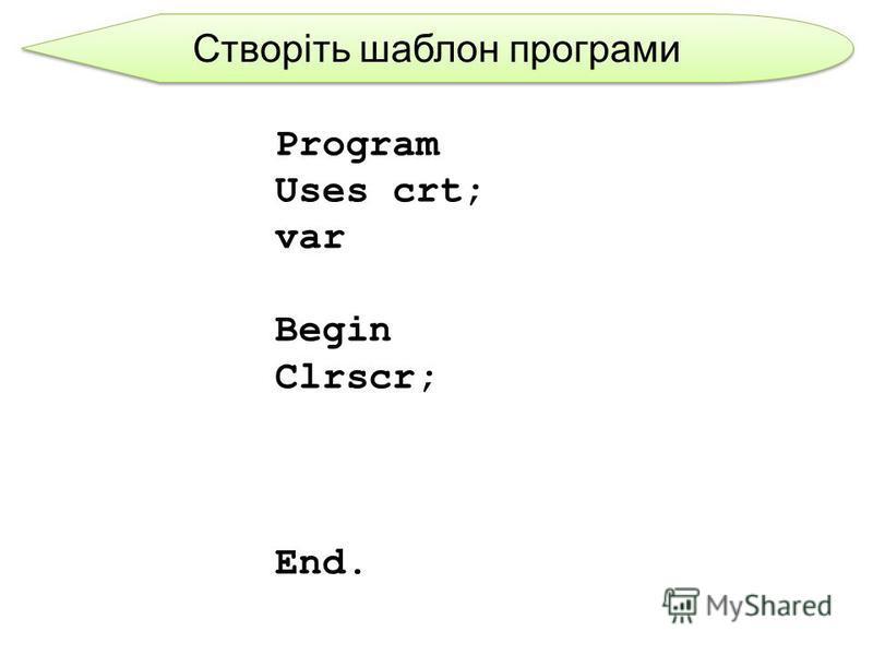 Створіть шаблон програми Program Uses crt; var Begin Clrscr; End.