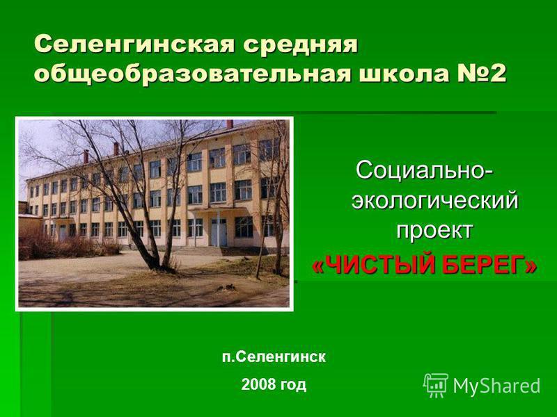 Селенгинская средняя общеобразовательная школа 2 Социально- экологический проект «ЧИСТЫЙ БЕРЕГ» п.Селенгинск 2008 год