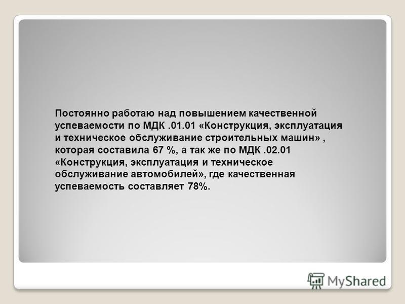 Постоянно работаю над повышением качественной успеваемости по МДК.01.01 «Конструкция, эксплуатация и техническое обслуживание строительных машин», которая составила 67 %, а так же по МДК.02.01 «Конструкция, эксплуатация и техническое обслуживание авт