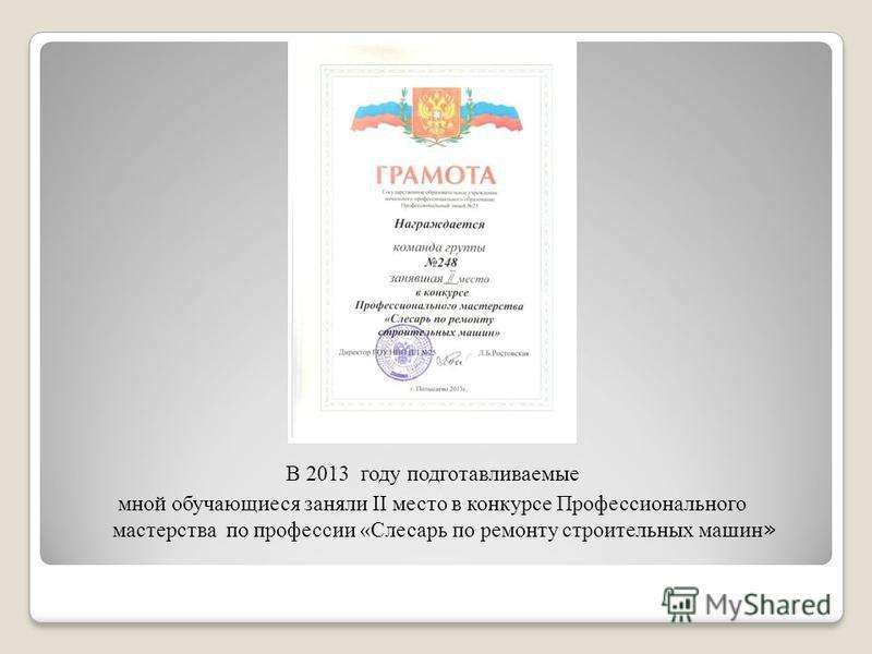 В 2013 году подготавливаемые мной обучающиеся заняли II место в конкурсе Профессионального мастерства по профессии «Слесарь по ремонту строительных машин »