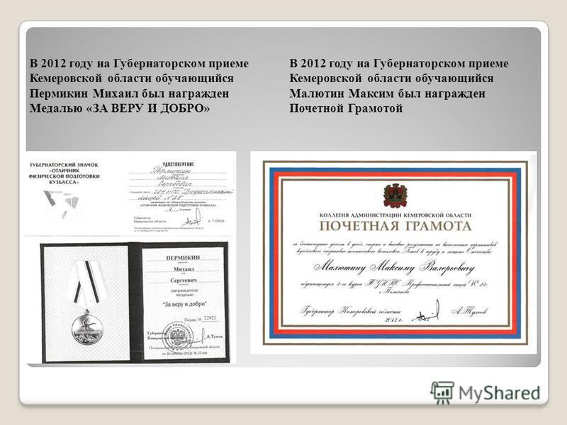В 2012 году на Губернаторском приеме Кемеровской области обучающийся Малютин Максим был награжден Почетной Грамотой В 2012 году на Губернаторском приеме Кемеровской области обучающийся Пермикин Михаил был награжден Медалью «ЗА ВЕРУ И ДОБРО»