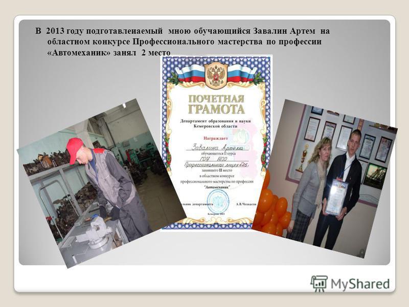 В 2013 году подготавливаемый мною обучающийся Завалин Артем на областном конкурсе Профессионального мастерства по профессии «Автомеханик» занял 2 место