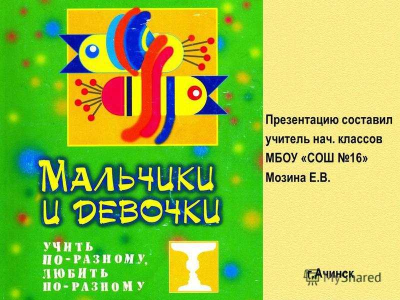 Презентацию составил учитель нач. классов МБОУ «СОШ 16» Мозина Е.В. г.Ачинск