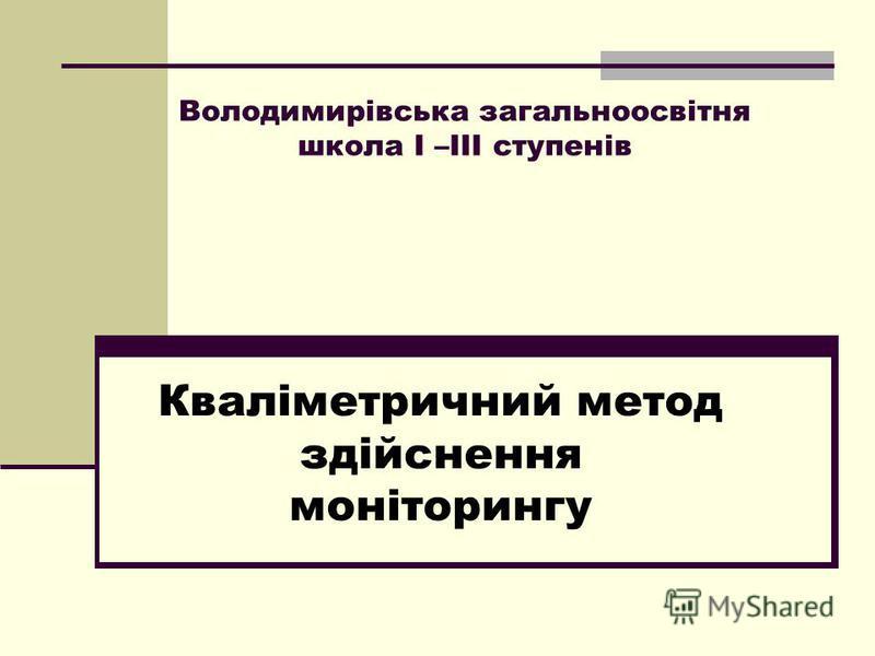 Володимирівська загальноосвітня школа І –ІІІ ступенів Кваліметричний метод здійснення моніторингу