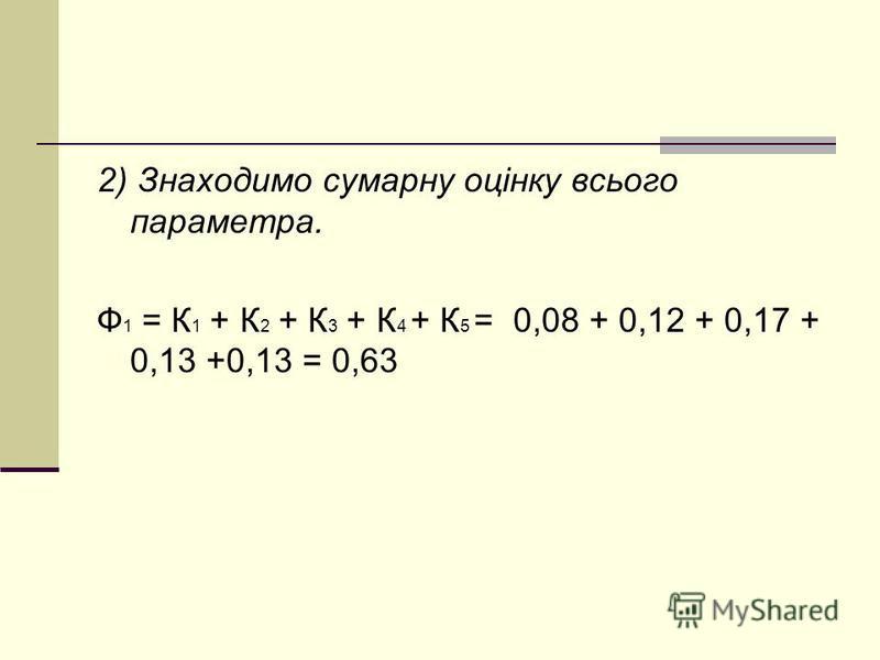 2) Знаходимо сумарну оцінку всього параметра. Ф 1 = К 1 + К 2 + К 3 + К 4 + К 5 = 0,08 + 0,12 + 0,17 + 0,13 +0,13 = 0,63