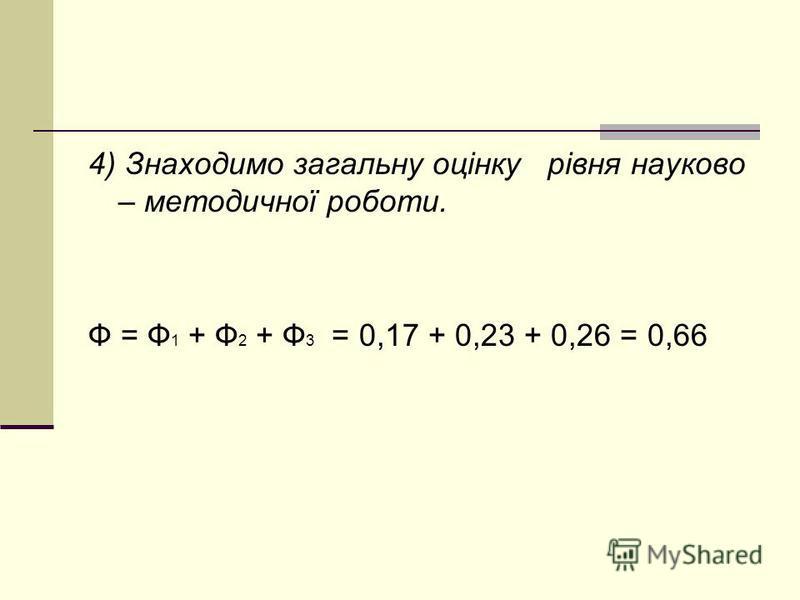 4) Знаходимо загальну оцінку рівня науково – методичної роботи. Ф = Ф 1 + Ф 2 + Ф 3 = 0,17 + 0,23 + 0,26 = 0,66