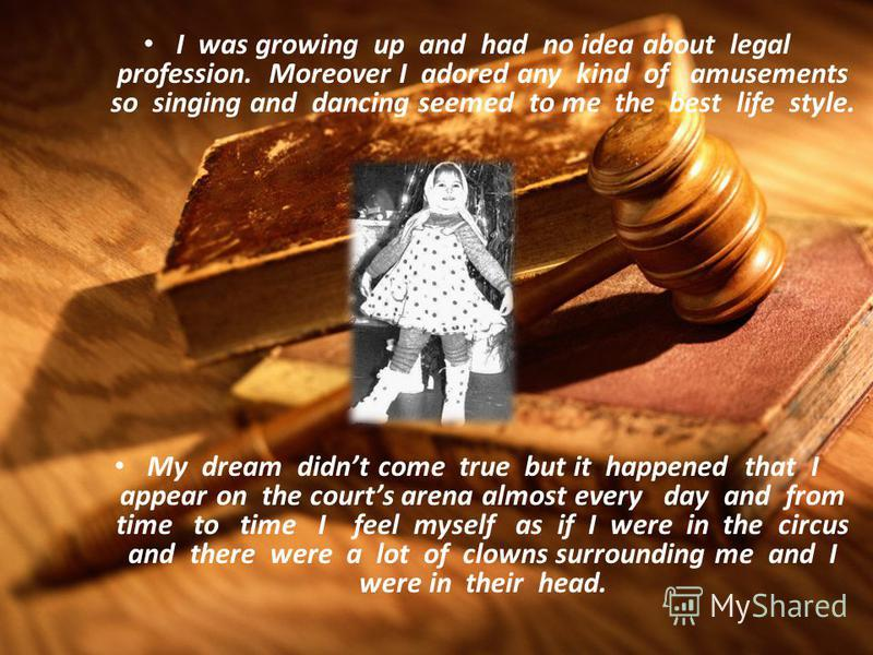 Claim to fame When I was a small girl nothing promised that I would become a serious person and I would choose a lawyer profession. I personally believed and stated to everybody that being the Head of circus is my destiny.