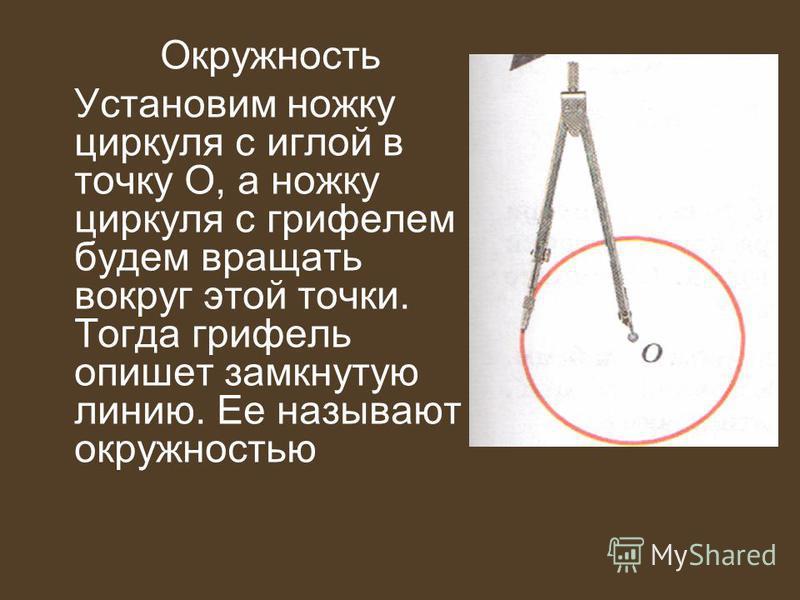 Окружность Установим ножку циркуля с иглой в точку О, а ножку циркуля с грифелем будем вращать вокруг этой точки. Тогда грифель опишет замкнутую линию. Ее называют окружностью