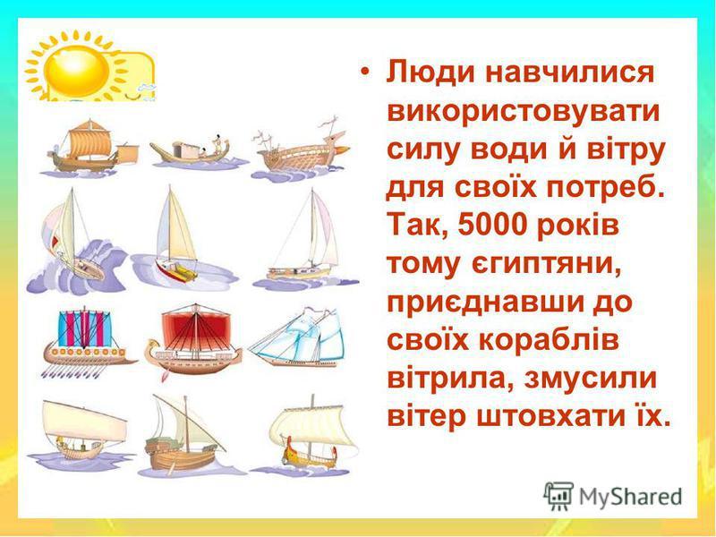 Люди навчилися використовувати силу води й вітру для своїх потреб. Так, 5000 років тому єгиптяни, приєднавши до своїх кораблів вітрила, змусили вітер штовхати їх.