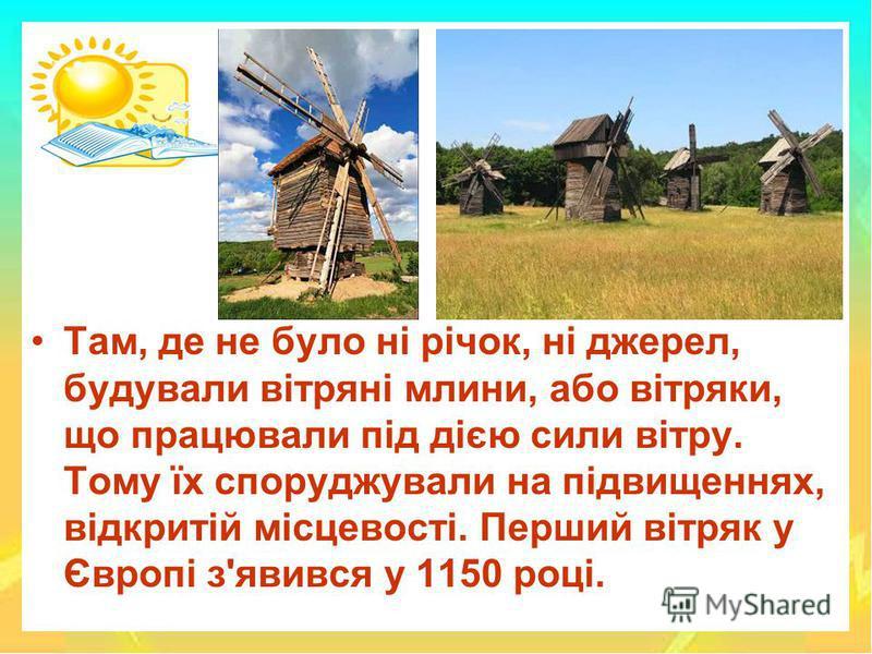 Там, де не було ні річок, ні джерел, будували вітряні млини, або вітряки, що працювали під дією сили вітру. Тому їх споруджували на підвищеннях, відкритій місцевості. Перший вітряк у Європі з'явився у 1150 році.