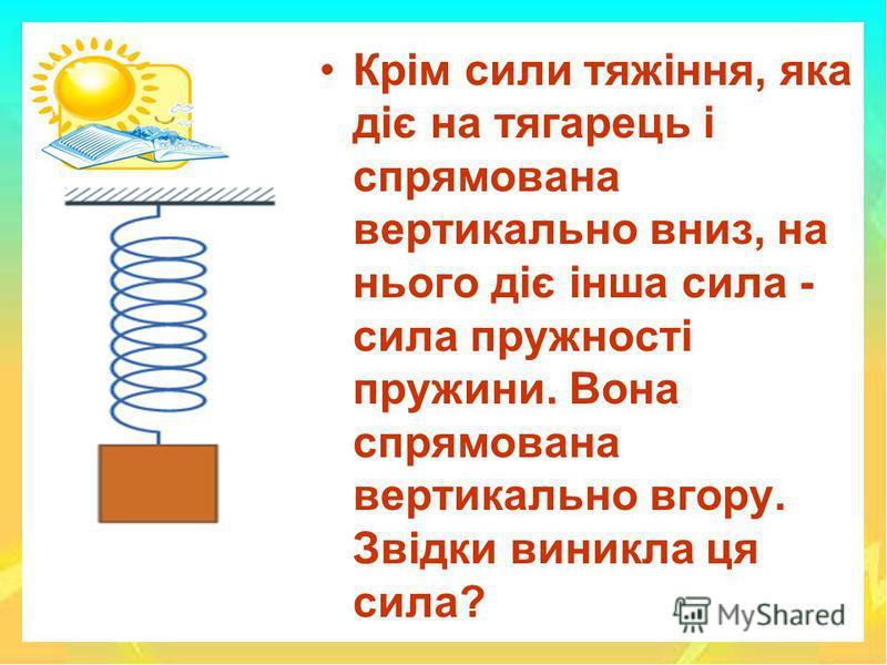 Крім сили тяжіння, яка діє на тягарець і спрямована вертикально вниз, на нього діє інша сила - сила пружності пружини. Вона спрямована вертикально вгору. Звідки виникла ця сила?