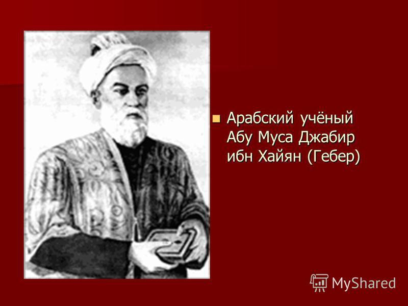 Арабский учёный Абу Муса Джабир ибн Хайян (Гебер) Арабский учёный Абу Муса Джабир ибн Хайян (Гебер)