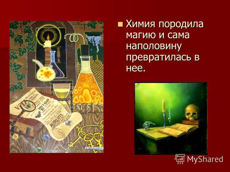 Химия породила магию и сама наполовину превратилась в нее. Химия породила магию и сама наполовину превратилась в нее.