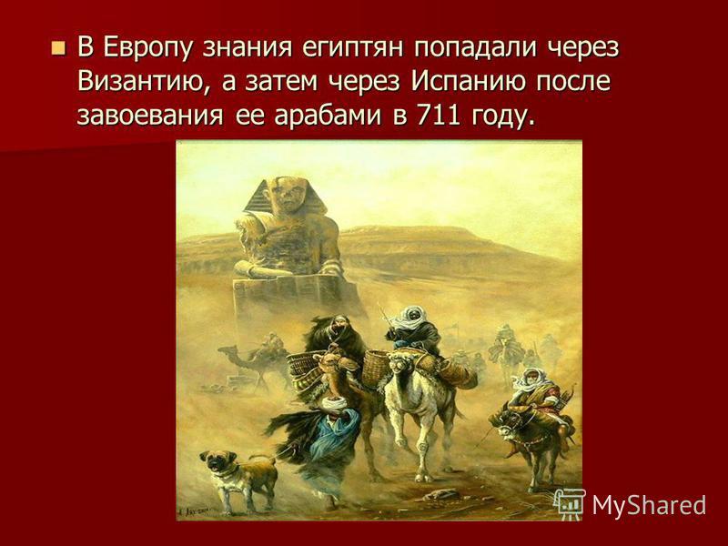 В Европу знания египтян попадали через Византию, а затем через Испанию после завоевания ее арабами в 711 году. В Европу знания египтян попадали через Византию, а затем через Испанию после завоевания ее арабами в 711 году.