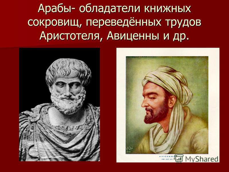 Арабы- обладатели книжных сокровищ, переведённых трудов Аристотеля, Авиценны и др.