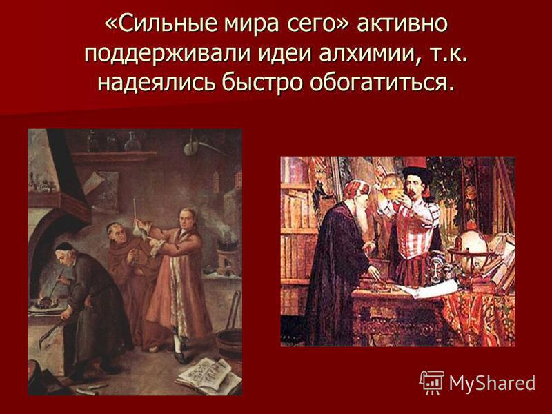 «Сильные мира сего» активно поддерживали идеи алхимии, т.к. надеялись быстро обогатиться.