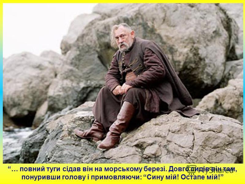 … повний туги сідав він на морському березі. Довго сидів він там, понуривши голову і примовляючи: Сину мій! Остапе мій!