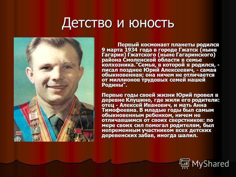 Детство и юность Первый космонавт планеты родился 9 марта 1934 года в городе Гжатск (ныне Гагарин) Гжатского (ныне Гагаринского) района Смоленской области в семье колхозника.