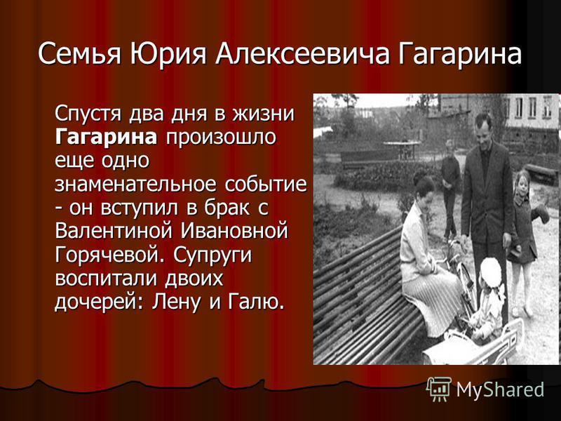Семья Юрия Алексеевича Гагарина Спустя два дня в жизни Гагарина произошло еще одно знаменательное событие - он вступил в брак с Валентиной Ивановной Горячевой. Супруги воспитали двоих дочерей: Лену и Галю.