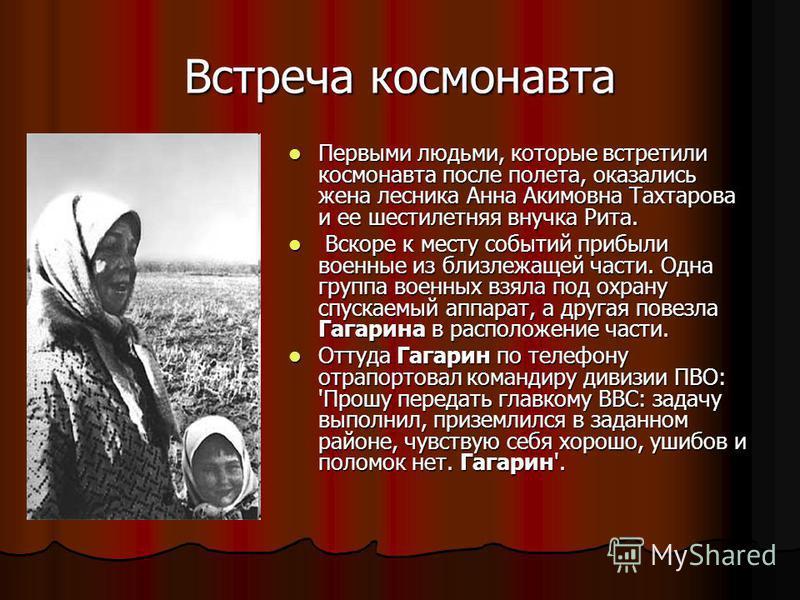 Встреча космонавта Первыми людьми, которые встретили космонавта после полета, оказались жена лесника Анна Акимовна Тахтарова и ее шестилетняя внучка Рита. Первыми людьми, которые встретили космонавта после полета, оказались жена лесника Анна Акимовна