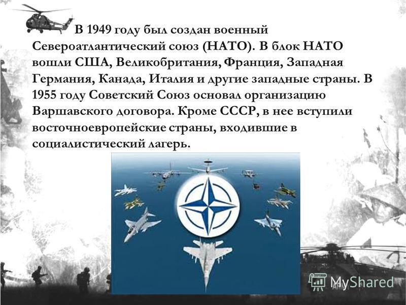 В 1949 году был создан военный Североатлантический союз (НАТО). В блок НАТО вошли США, Великобритания, Франция, Западная Германия, Канада, Италия и другие западные страны. В 1955 году Советский Союз основал организацию Варшавского договора. Кроме ССС