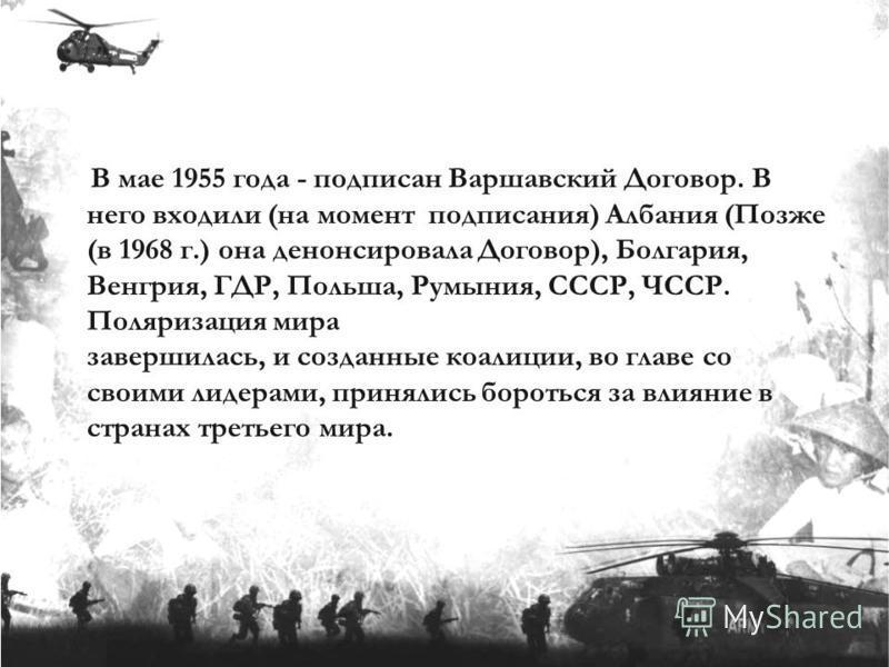 В мае 1955 года - подписан Варшавский Договор. В него входили (на момент подписания) Албания (Позже (в 1968 г.) она денонсировала Договор), Болгария, Венгрия, ГДР, Польша, Румыния, СССР, ЧССР. Поляризация мира завершилась, и созданные коалиции, во гл