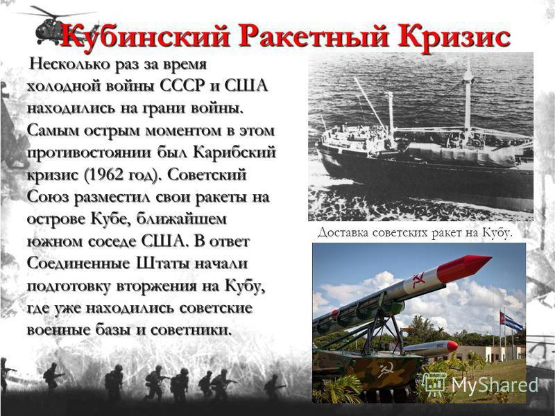 Несколько раз за время холодной войны СССР и США находились на грани войны. Самым острым моментом в этом противостоянии был Карибский кризис (1962 год). Советский Союз разместил свои ракеты на острове Кубе, ближайшем южном соседе США. В ответ Соедине