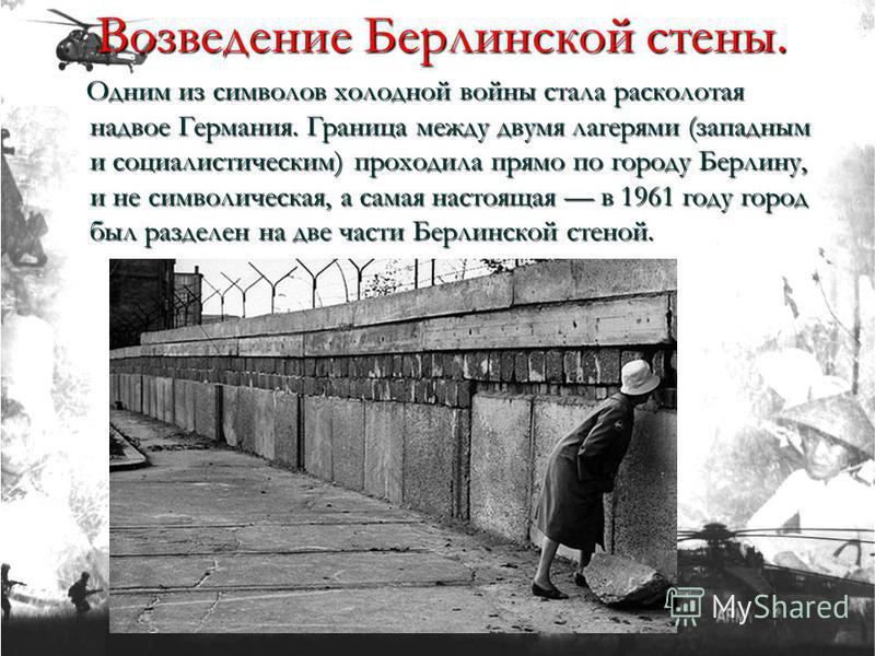 Одним из символов холодной войны стала расколотая надвое Германия. Граница между двумя лагерями (западным и социалистическим) проходила прямо по городу Берлину, и не символическая, а самая настоящая в 1961 году город был разделен на две части Берлинс