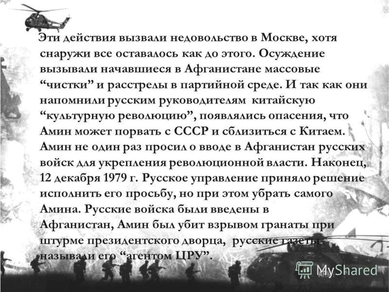 Эти действия вызвали недовольство в Москве, хотя снаружи все оставалось как до этого. Осуждение вызывали начавшиеся в Афганистане массовые чистки и расстрелы в партийной среде. И так как они напомнили русским руководителям китайскую культурную револю