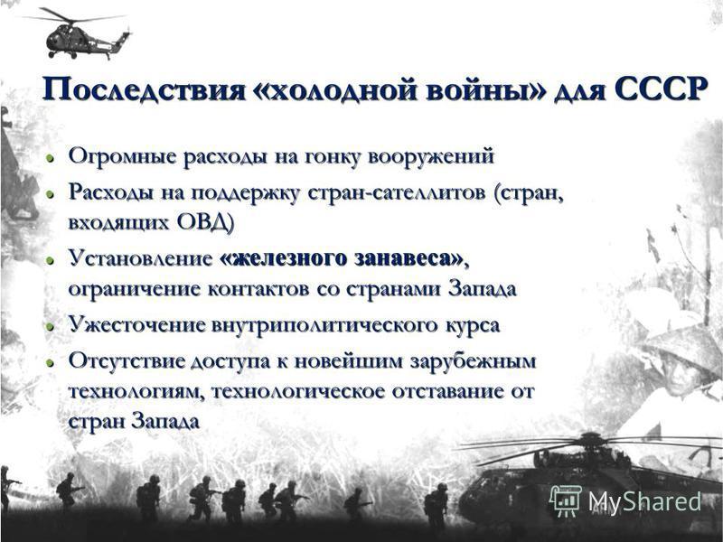 Последствия « холодной войны » для СССР Огромные расходы на гонку вооружений Огромные расходы на гонку вооружений Расходы на поддержку стран-сателлитов (стран, входящих ОВД) Расходы на поддержку стран-сателлитов (стран, входящих ОВД) Установление «же