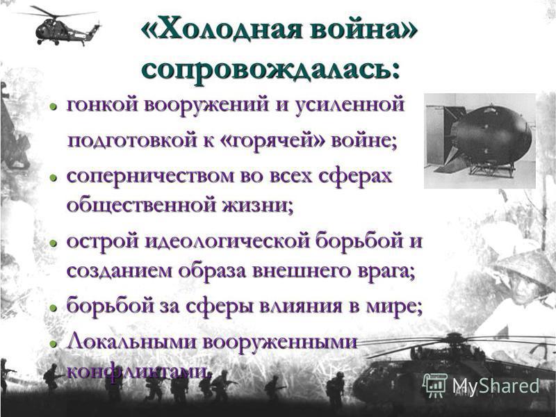« Холодная война » сопровождалась: гонкой вооружений и усиленной гонкой вооружений и усиленной подготовкой к « горячей » войне; подготовкой к « горячей » войне; соперничеством во всех сферах общественной жизни; соперничеством во всех сферах обществен