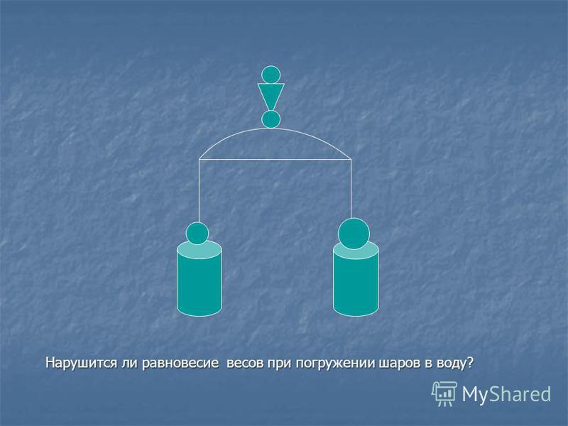Нарушится ли равновесие весов при погружении шаров в воду?