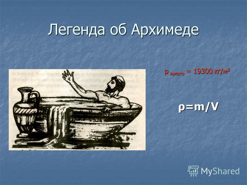 Легенда об Архимеде ρ золото = 19300 кг/м 3 ρ золото = 19300 кг/м 3 ρ=m/V