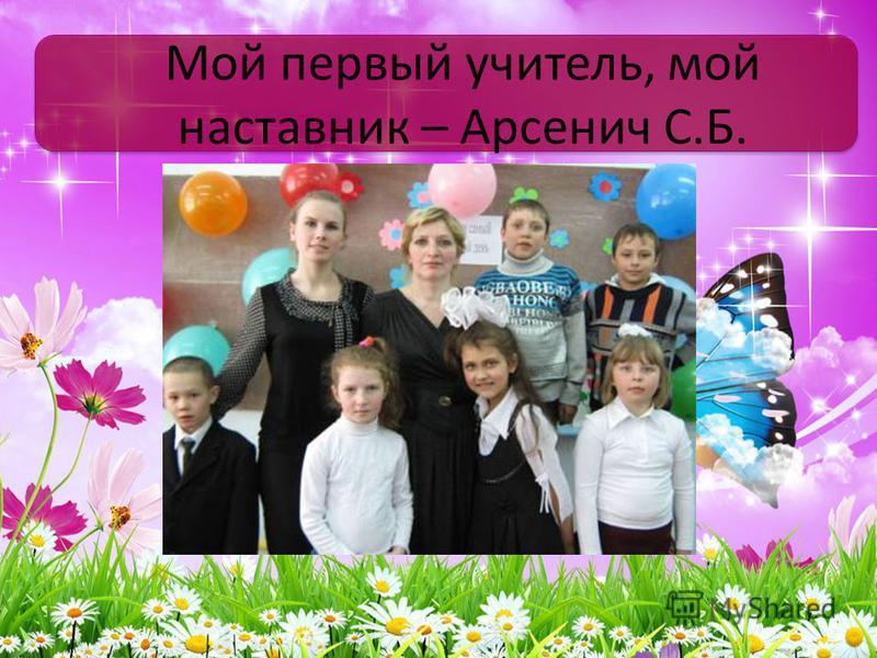 Мой первый учитель, мой наставник – Арсенич С.Б.